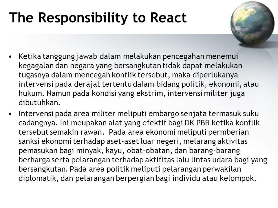 The Responsibility to React Ketika tanggung jawab dalam melakukan pencegahan menemui kegagalan dan negara yang bersangkutan tidak dapat melakukan tugasnya dalam mencegah konflik tersebut, maka diperlukanya intervensi pada derajat tertentu dalam bidang politik, ekonomi, atau hukum.