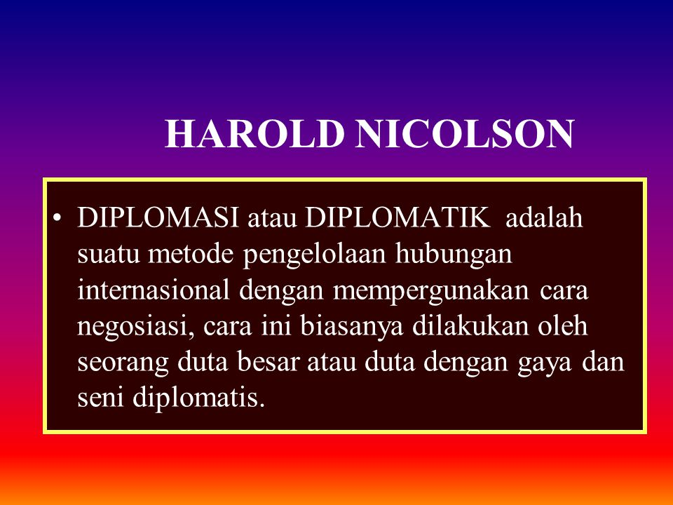 HAROLD NICOLSON DIPLOMASI atau DIPLOMATIK adalah suatu metode pengelolaan hubungan internasional dengan mempergunakan cara negosiasi, cara ini biasany