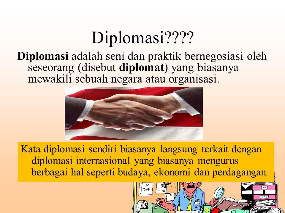 Diplomasi???? Diplomasi adalah seni dan praktik bernegosiasi oleh seseorang (disebut diplomat) yang biasanya mewakili sebuah negara atau organisasi. K