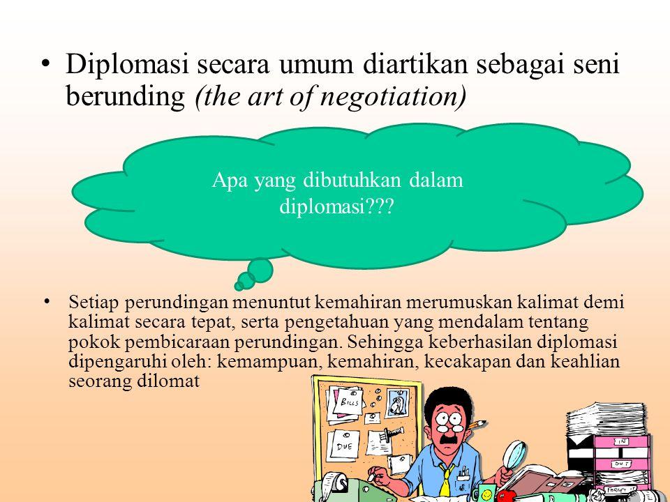 Diplomasi secara umum diartikan sebagai seni berunding (the art of negotiation) Setiap perundingan menuntut kemahiran merumuskan kalimat demi kalimat