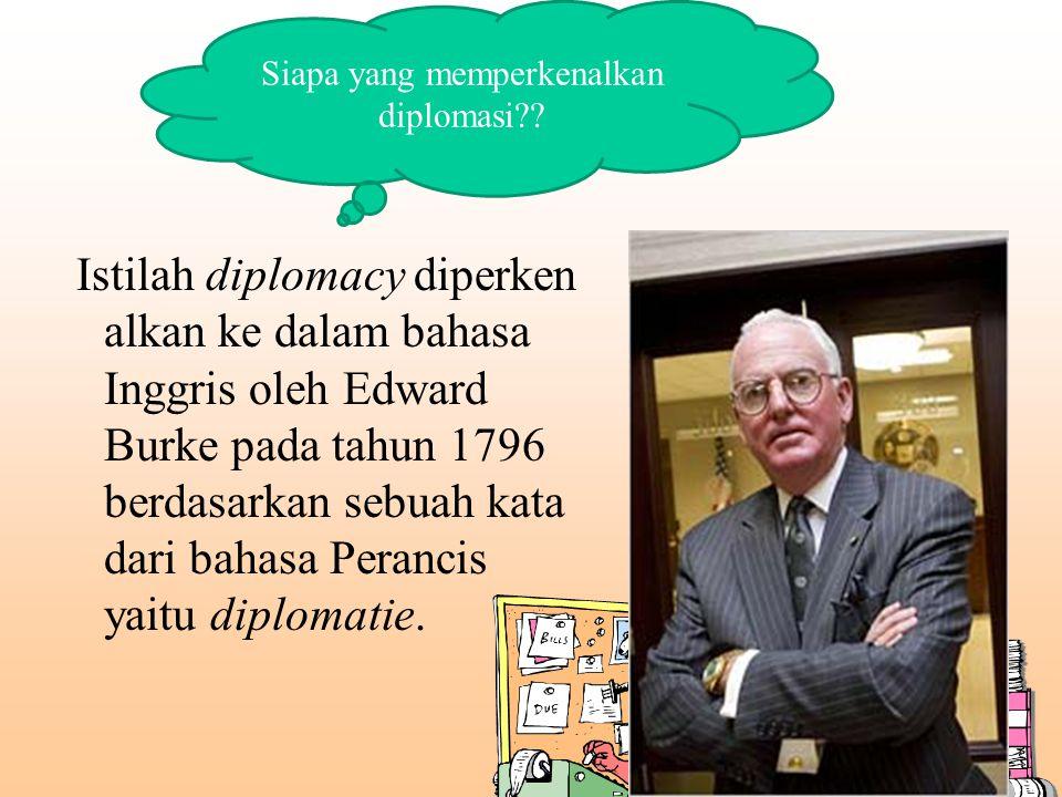 Istilah diplomacy diperken alkan ke dalam bahasa Inggris oleh Edward Burke pada tahun 1796 berdasarkan sebuah kata dari bahasa Perancis yaitu diplomat