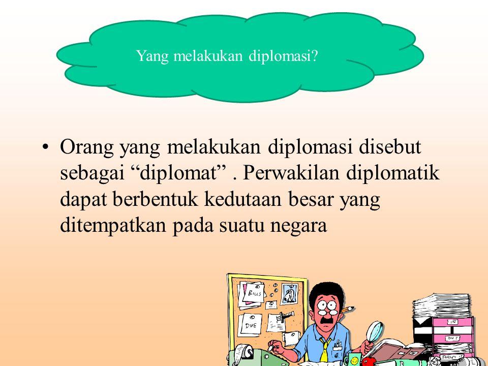 """Orang yang melakukan diplomasi disebut sebagai """"diplomat"""". Perwakilan diplomatik dapat berbentuk kedutaan besar yang ditempatkan pada suatu negara Yan"""