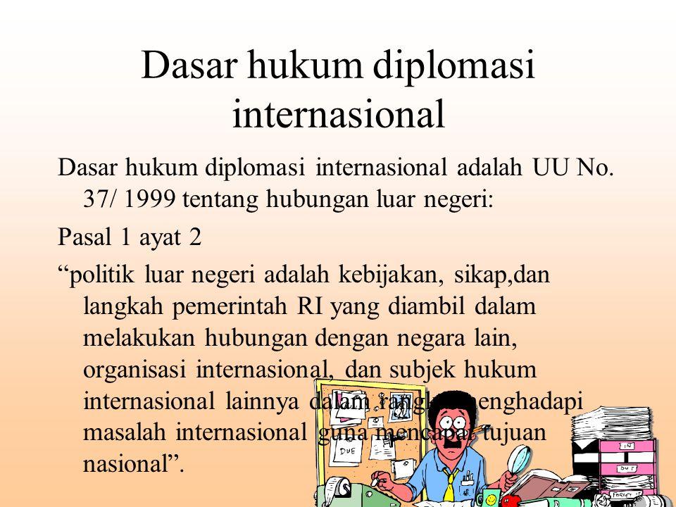 """Dasar hukum diplomasi internasional Dasar hukum diplomasi internasional adalah UU No. 37/ 1999 tentang hubungan luar negeri: Pasal 1 ayat 2 """"politik l"""