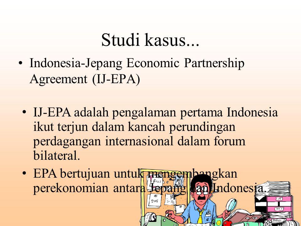 Studi kasus... Indonesia-Jepang Economic Partnership Agreement (IJ-EPA) IJ-EPA adalah pengalaman pertama Indonesia ikut terjun dalam kancah perundinga