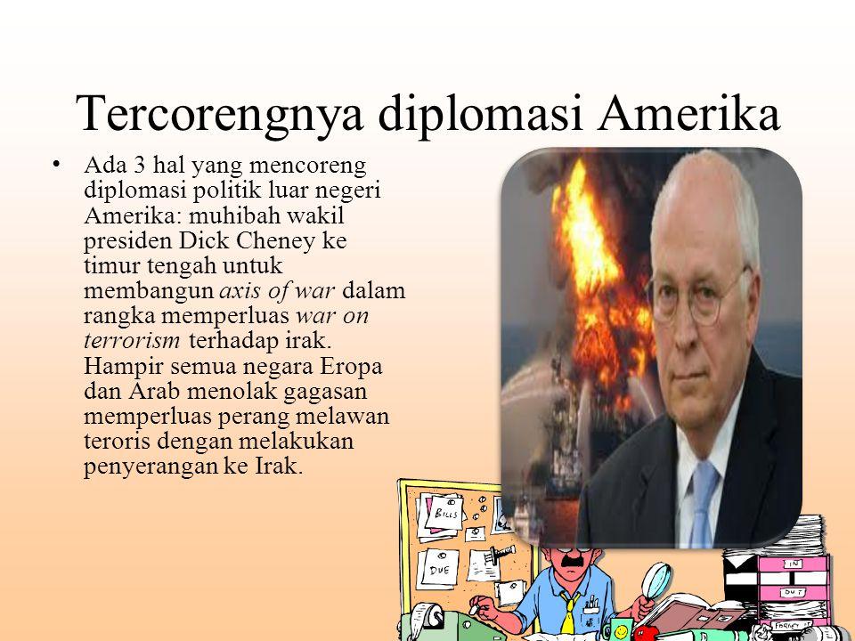 Tercorengnya diplomasi Amerika Ada 3 hal yang mencoreng diplomasi politik luar negeri Amerika: muhibah wakil presiden Dick Cheney ke timur tengah untu