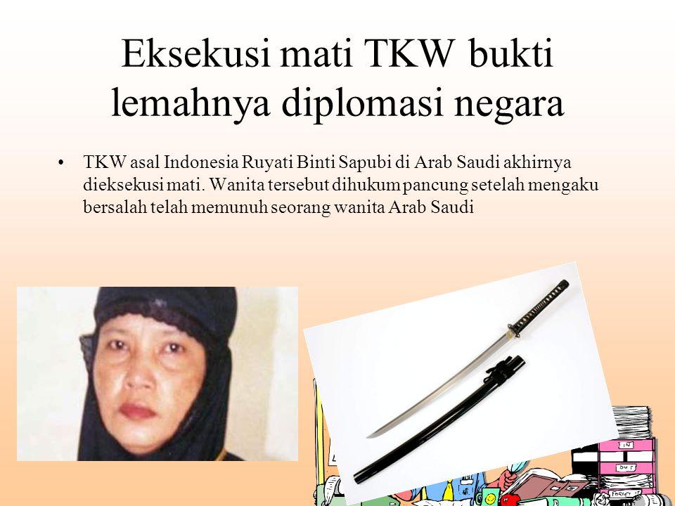 Eksekusi mati TKW bukti lemahnya diplomasi negara TKW asal Indonesia Ruyati Binti Sapubi di Arab Saudi akhirnya dieksekusi mati. Wanita tersebut dihuk