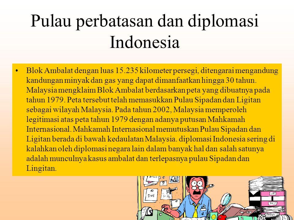 Pulau perbatasan dan diplomasi Indonesia Blok Ambalat dengan luas 15.235 kilometer persegi, ditengarai mengandung kandungan minyak dan gas yang dapat
