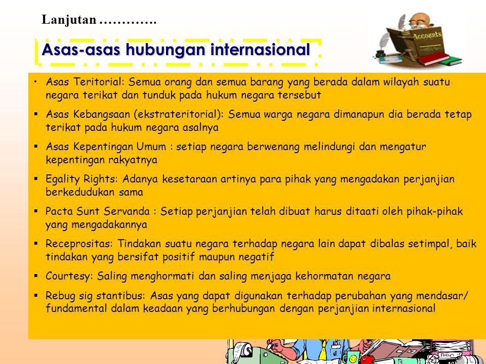 Asas-asas hubungan internasional Lanjutan …………. Asas Teritorial: Semua orang dan semua barang yang berada dalam wilayah suatu negara terikat dan tundu
