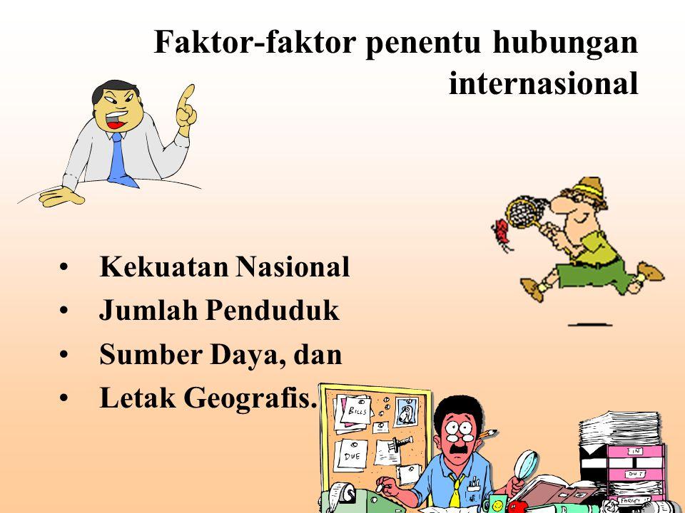 Faktor-faktor penentu hubungan internasional Kekuatan Nasional Jumlah Penduduk Sumber Daya, dan Letak Geografis.