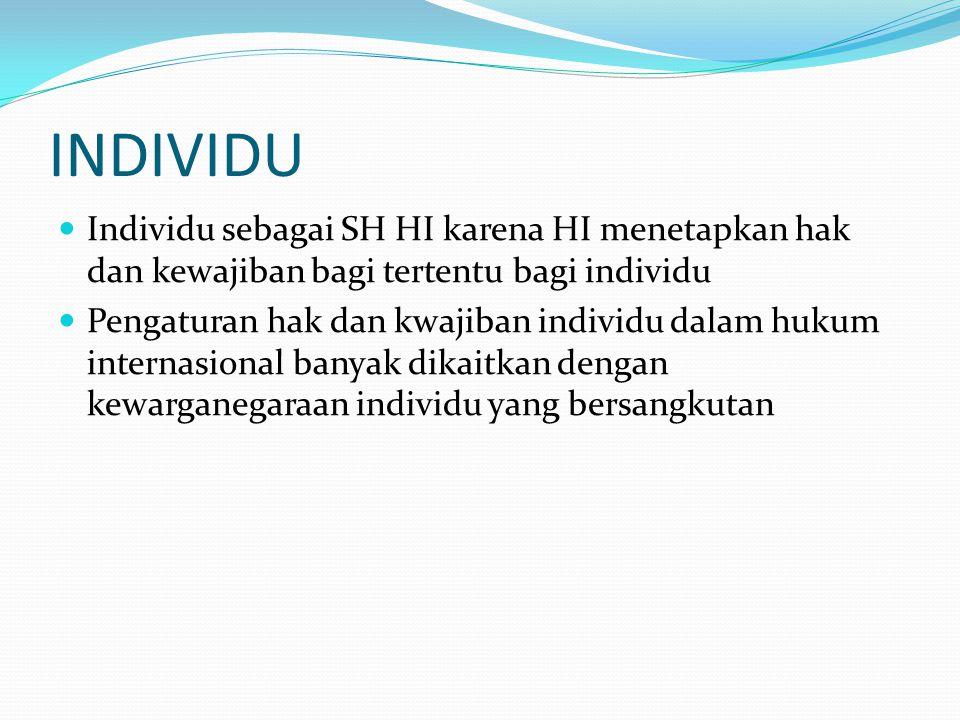INDIVIDU Individu sebagai SH HI karena HI menetapkan hak dan kewajiban bagi tertentu bagi individu Pengaturan hak dan kwajiban individu dalam hukum internasional banyak dikaitkan dengan kewarganegaraan individu yang bersangkutan