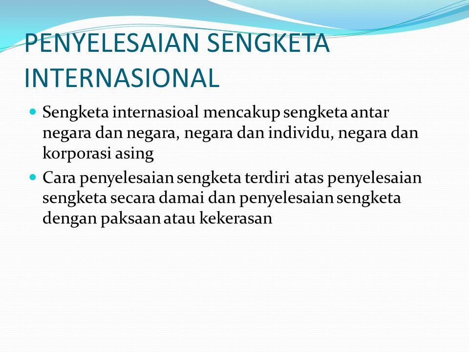 PENYELESAIAN SENGKETA INTERNASIONAL Sengketa internasioal mencakup sengketa antar negara dan negara, negara dan individu, negara dan korporasi asing Cara penyelesaian sengketa terdiri atas penyelesaian sengketa secara damai dan penyelesaian sengketa dengan paksaan atau kekerasan