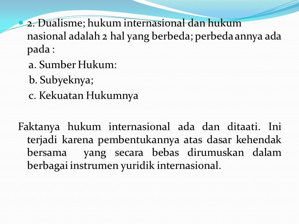 2. Dualisme; hukum internasional dan hukum nasional adalah 2 hal yang berbeda; perbeda annya ada pada : a. Sumber Hukum: b. Subyeknya; c. Kekuatan Huk