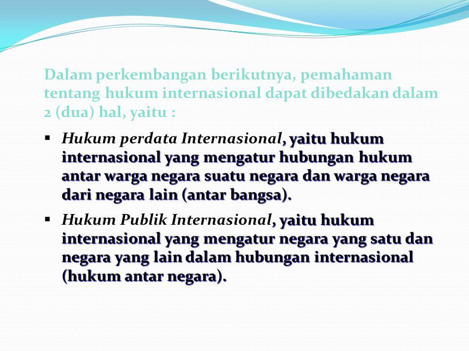 Dalam perkembangan berikutnya, pemahaman tentang hukum internasional dapat dibedakan dalam 2 (dua) hal, yaitu :  Hukum perdata Internasional, yaitu hukum internasional yang mengatur hubungan hukum antar warga negara suatu negara dan warga negara dari negara lain (antar bangsa).