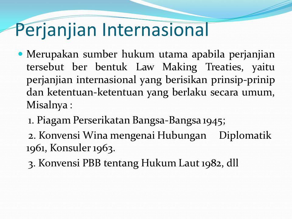 Perjanjian Internasional Merupakan sumber hukum utama apabila perjanjian tersebut ber bentuk Law Making Treaties, yaitu perjanjian internasional yang berisikan prinsip-prinip dan ketentuan-ketentuan yang berlaku secara umum, Misalnya : 1.