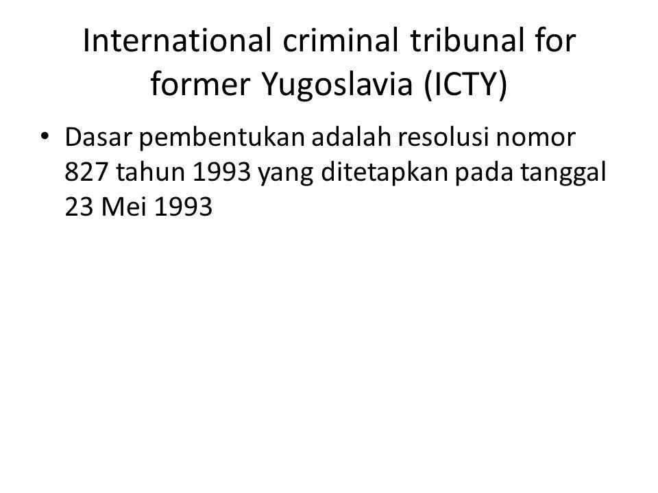 International criminal tribunal for former Yugoslavia (ICTY) Dasar pembentukan adalah resolusi nomor 827 tahun 1993 yang ditetapkan pada tanggal 23 Mei 1993