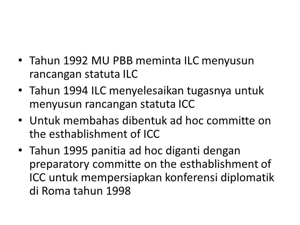 Tahun 1992 MU PBB meminta ILC menyusun rancangan statuta ILC Tahun 1994 ILC menyelesaikan tugasnya untuk menyusun rancangan statuta ICC Untuk membahas dibentuk ad hoc committe on the esthablishment of ICC Tahun 1995 panitia ad hoc diganti dengan preparatory committe on the esthablishment of ICC untuk mempersiapkan konferensi diplomatik di Roma tahun 1998