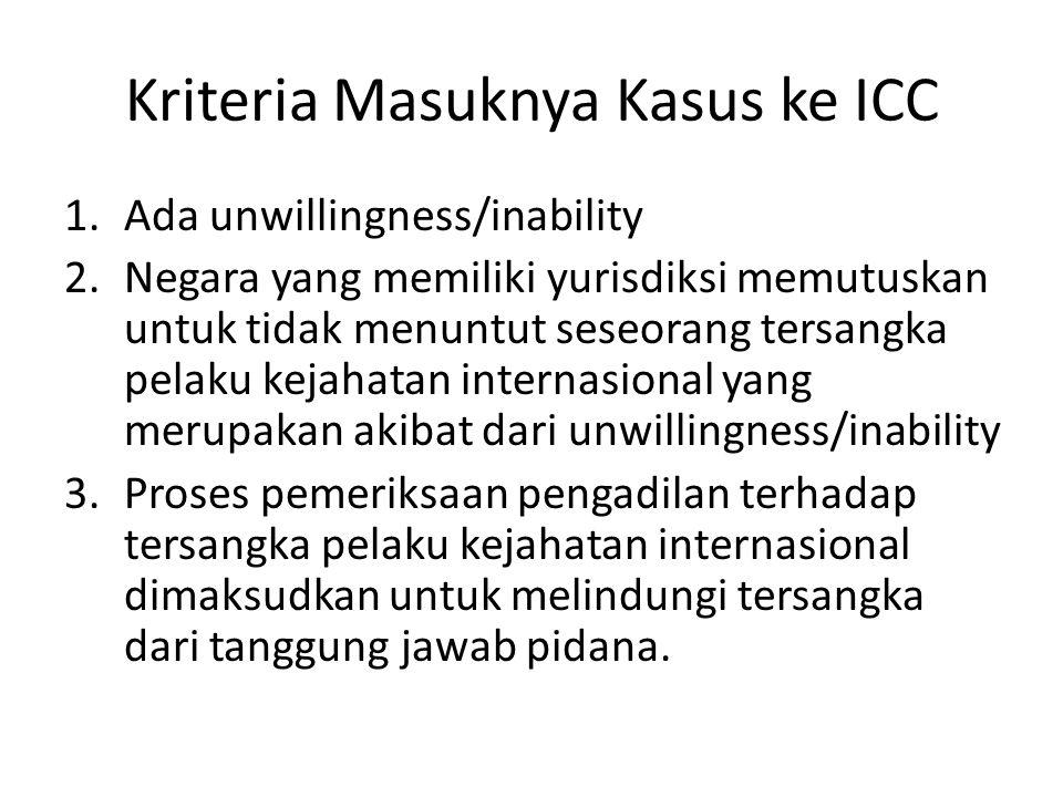 Kriteria Masuknya Kasus ke ICC 1.Ada unwillingness/inability 2.Negara yang memiliki yurisdiksi memutuskan untuk tidak menuntut seseorang tersangka pelaku kejahatan internasional yang merupakan akibat dari unwillingness/inability 3.Proses pemeriksaan pengadilan terhadap tersangka pelaku kejahatan internasional dimaksudkan untuk melindungi tersangka dari tanggung jawab pidana.