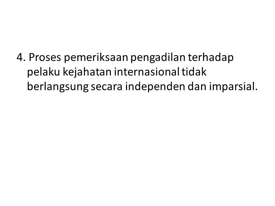 4. Proses pemeriksaan pengadilan terhadap pelaku kejahatan internasional tidak berlangsung secara independen dan imparsial.
