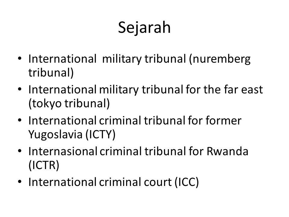 Sejarah International military tribunal (nuremberg tribunal) International military tribunal for the far east (tokyo tribunal) International criminal tribunal for former Yugoslavia (ICTY) Internasional criminal tribunal for Rwanda (ICTR) International criminal court (ICC)
