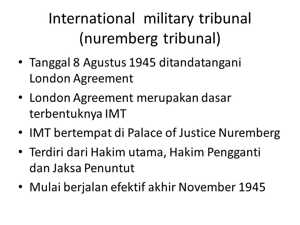 International military tribunal (nuremberg tribunal) Tanggal 8 Agustus 1945 ditandatangani London Agreement London Agreement merupakan dasar terbentuknya IMT IMT bertempat di Palace of Justice Nuremberg Terdiri dari Hakim utama, Hakim Pengganti dan Jaksa Penuntut Mulai berjalan efektif akhir November 1945