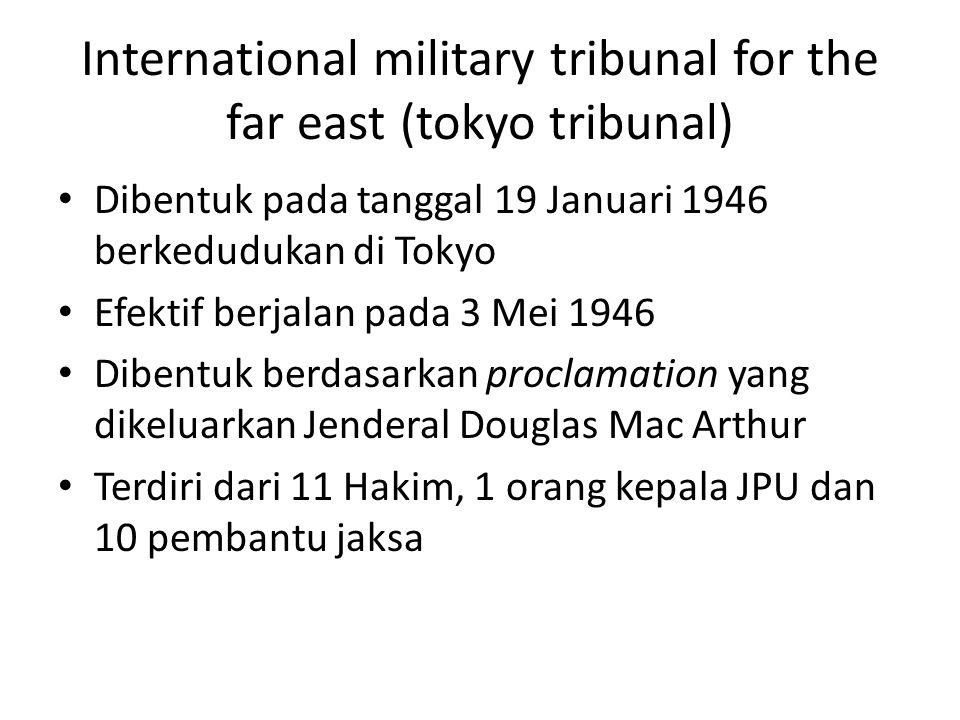 International military tribunal for the far east (tokyo tribunal) Dibentuk pada tanggal 19 Januari 1946 berkedudukan di Tokyo Efektif berjalan pada 3 Mei 1946 Dibentuk berdasarkan proclamation yang dikeluarkan Jenderal Douglas Mac Arthur Terdiri dari 11 Hakim, 1 orang kepala JPU dan 10 pembantu jaksa