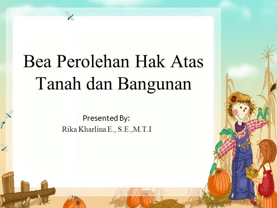 Bea Perolehan Hak Atas Tanah dan Bangunan Presented By: Rika Kharlina E., S.E.,M.T.I