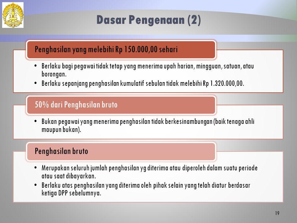 Dasar Pengenaan (2) Berlaku bagi pegawai tidak tetap yang menerima upah harian, mingguan, satuan, atau borongan. Berlaku sepanjang penghasilan kumulat