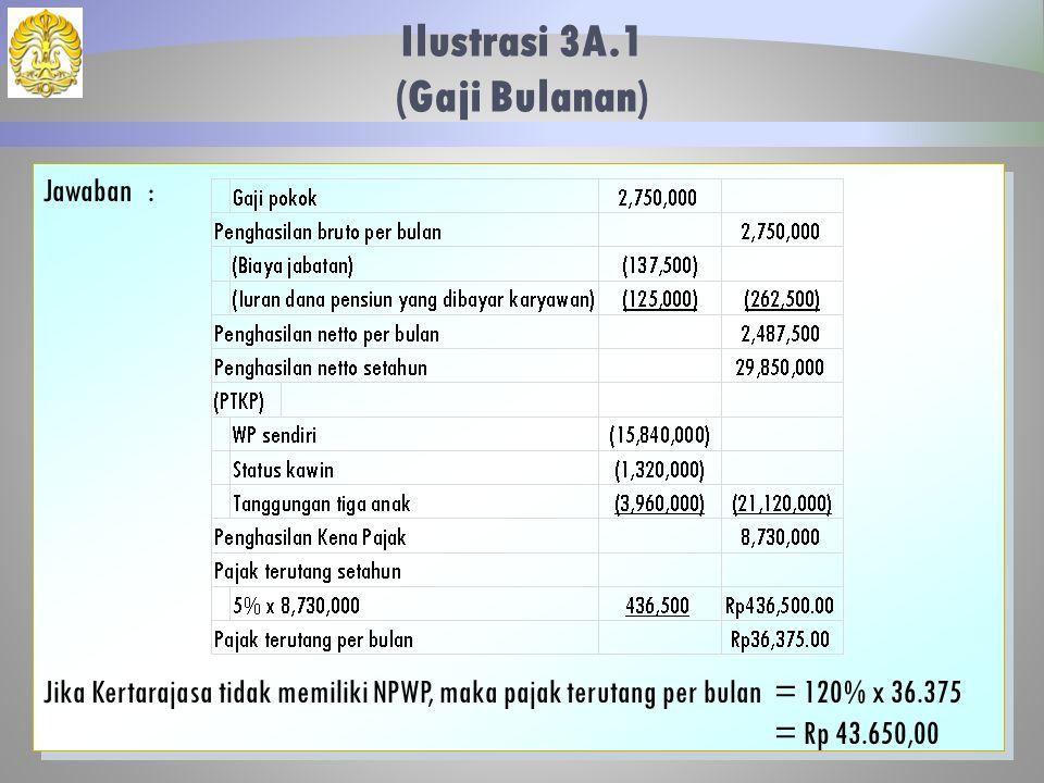 Ilustrasi 3A.1 (Gaji Bulanan) 27 Jawaban: Jika Kertarajasa tidak memiliki NPWP, maka pajak terutang per bulan= 120% x 36.375 = Rp 43.650,00 Jawaban: J