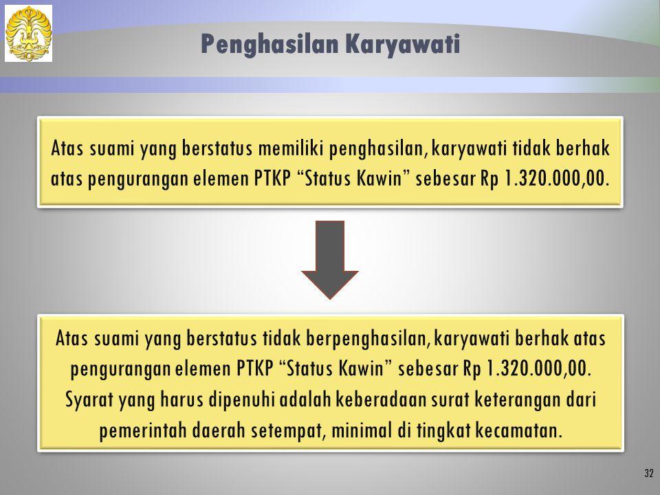 "Penghasilan Karyawati 32 Atas suami yang berstatus memiliki penghasilan, karyawati tidak berhak atas pengurangan elemen PTKP ""Status Kawin"" sebesar Rp"