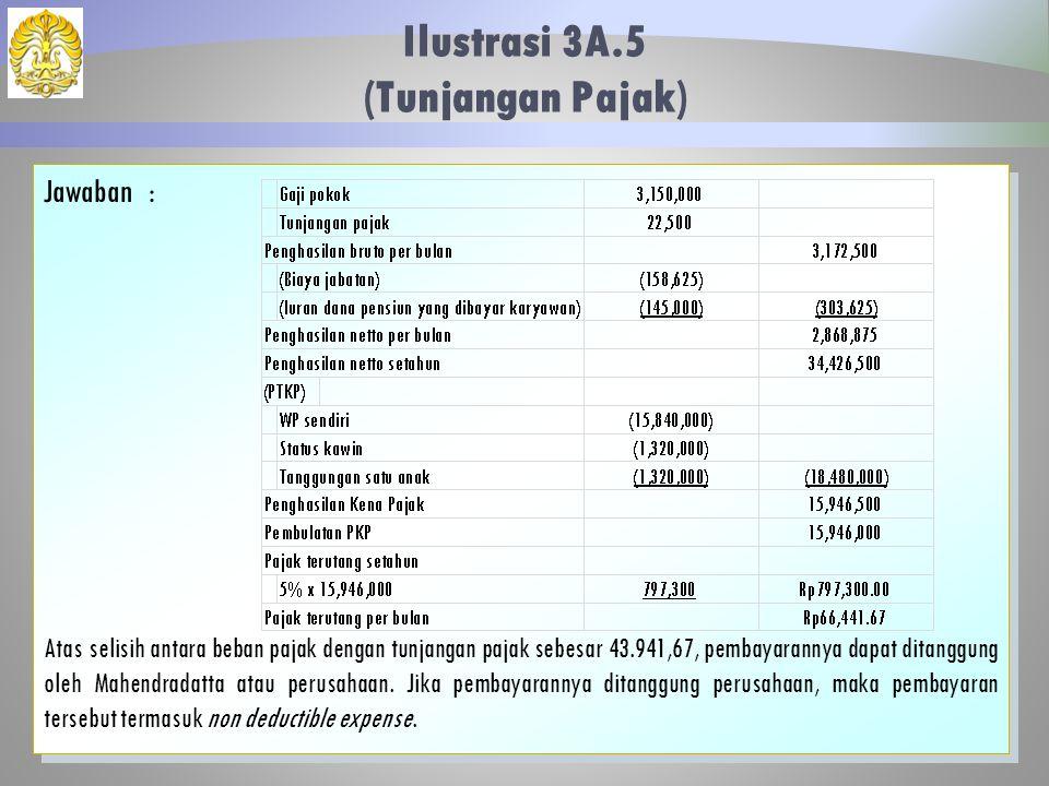 Ilustrasi 3A.5 (Tunjangan Pajak) 36 Jawaban: Atas selisih antara beban pajak dengan tunjangan pajak sebesar 43.941,67, pembayarannya dapat ditanggung