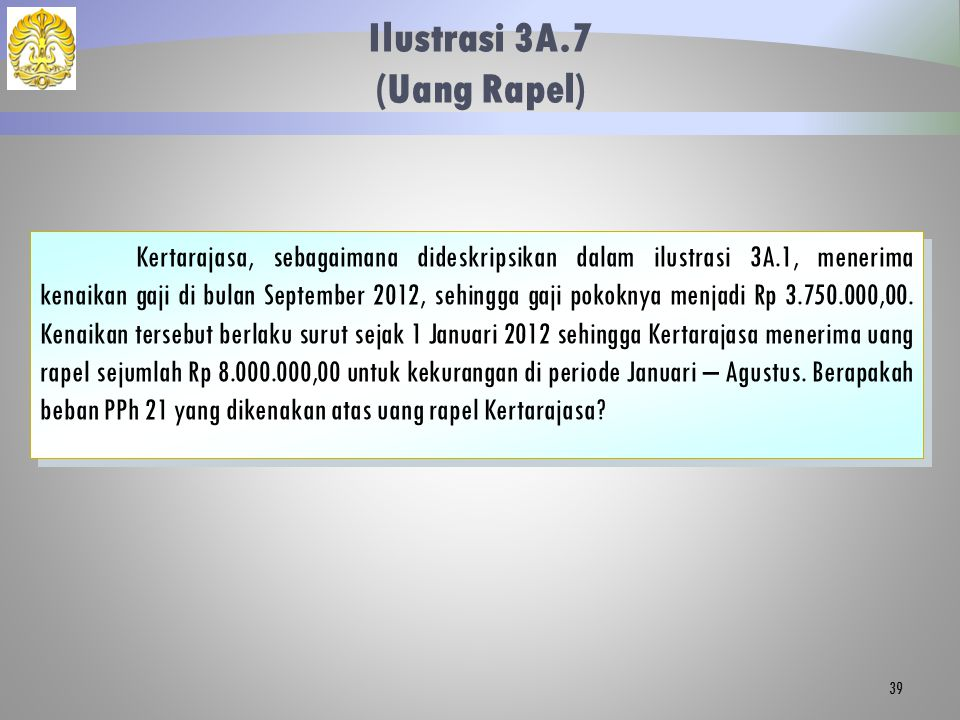 Ilustrasi 3A.7 (Uang Rapel) 39 Kertarajasa, sebagaimana dideskripsikan dalam ilustrasi 3A.1, menerima kenaikan gaji di bulan September 2012, sehingga