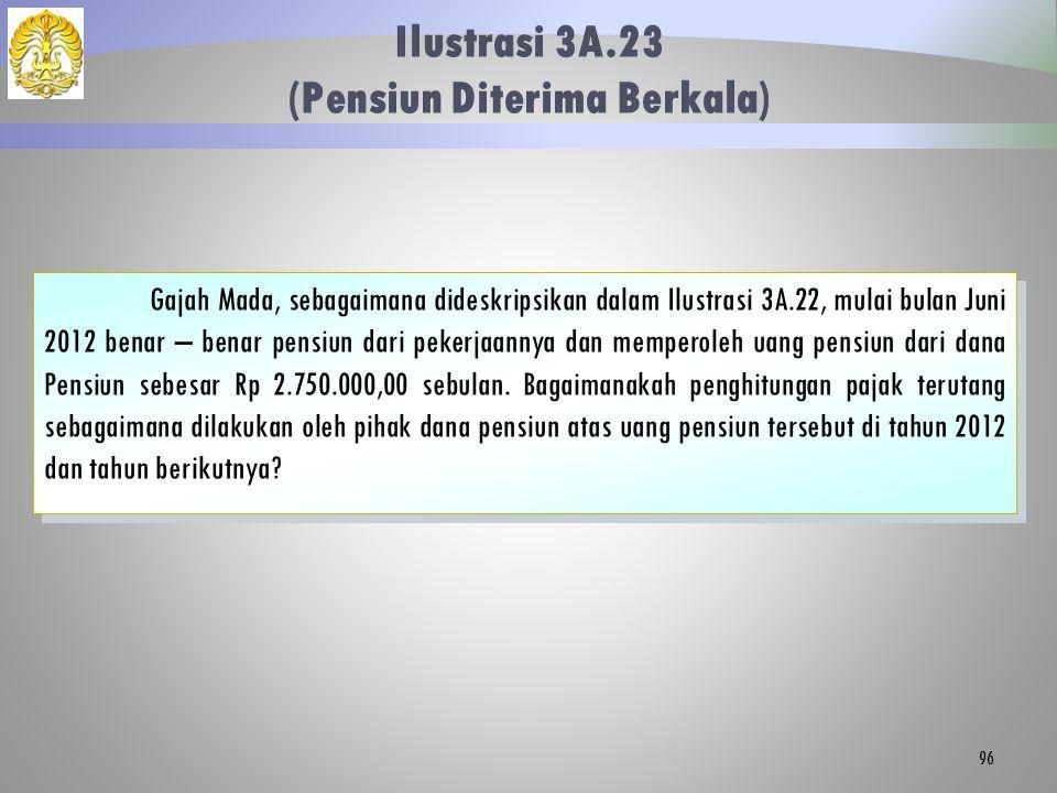 Ilustrasi 3A.23 (Pensiun Diterima Berkala) 96 Gajah Mada, sebagaimana dideskripsikan dalam Ilustrasi 3A.22, mulai bulan Juni 2012 benar – benar pensiu