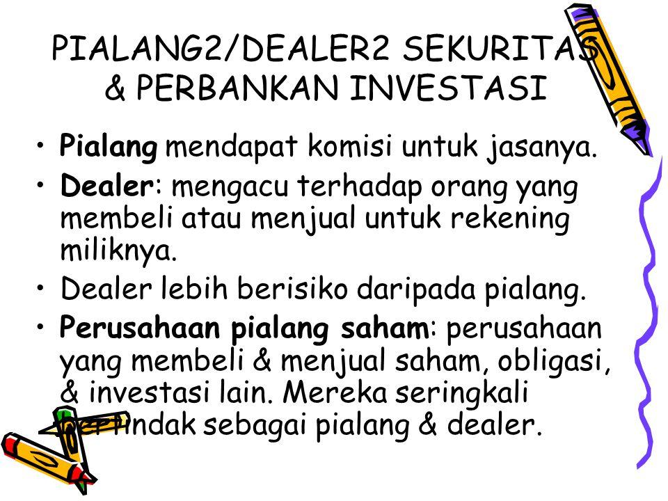 PIALANG2/DEALER2 SEKURITAS & PERBANKAN INVESTASI Pialang mendapat komisi untuk jasanya. Dealer: mengacu terhadap orang yang membeli atau menjual untuk