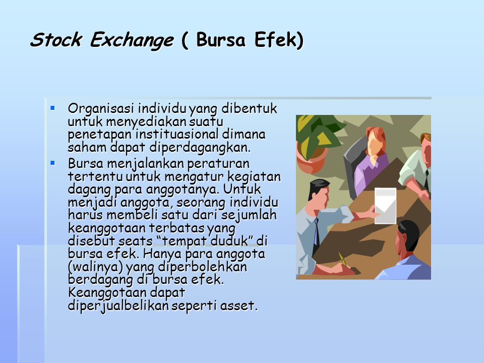 Stock Exchange ( Bursa Efek)  Organisasi individu yang dibentuk untuk menyediakan suatu penetapan instituasional dimana saham dapat diperdagangkan. 