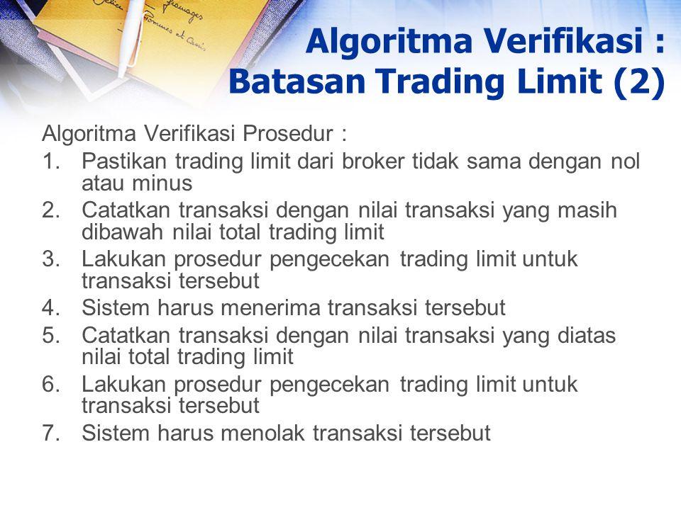 Algoritma Verifikasi Prosedur : 1.Pastikan trading limit dari broker tidak sama dengan nol atau minus 2.Catatkan transaksi dengan nilai transaksi yang