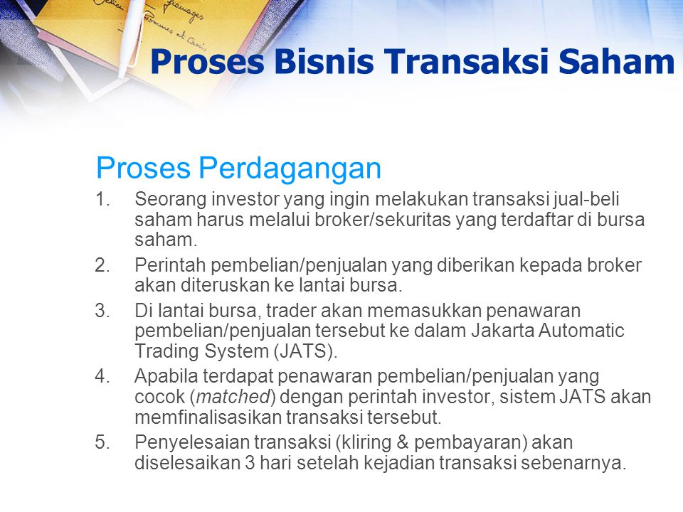 Proses Perdagangan 1.Seorang investor yang ingin melakukan transaksi jual-beli saham harus melalui broker/sekuritas yang terdaftar di bursa saham. 2.P