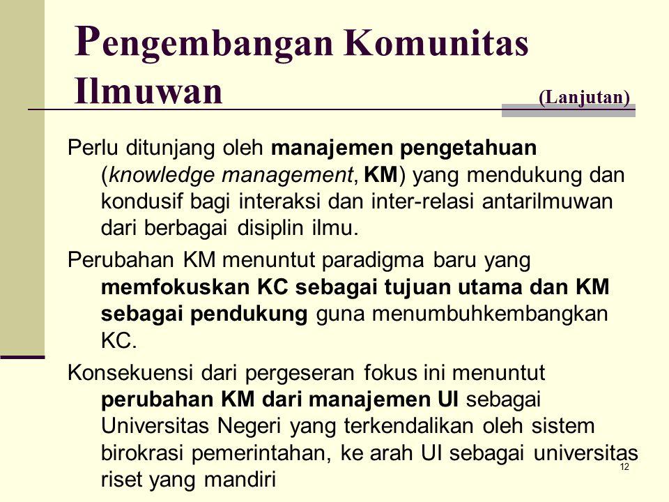 12 P engembangan Komunitas Ilmuwan (Lanjutan) Perlu ditunjang oleh manajemen pengetahuan (knowledge management, KM) yang mendukung dan kondusif bagi interaksi dan inter-relasi antarilmuwan dari berbagai disiplin ilmu.