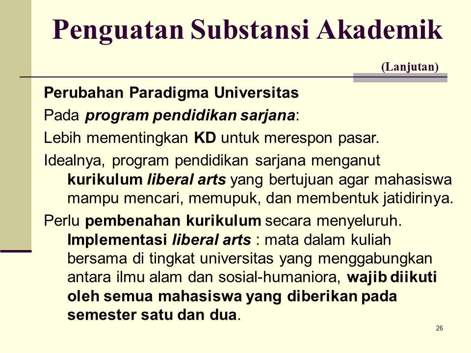 26 Penguatan Substansi Akademik (Lanjutan) Perubahan Paradigma Universitas Pada program pendidikan sarjana: Lebih mementingkan KD untuk merespon pasar.