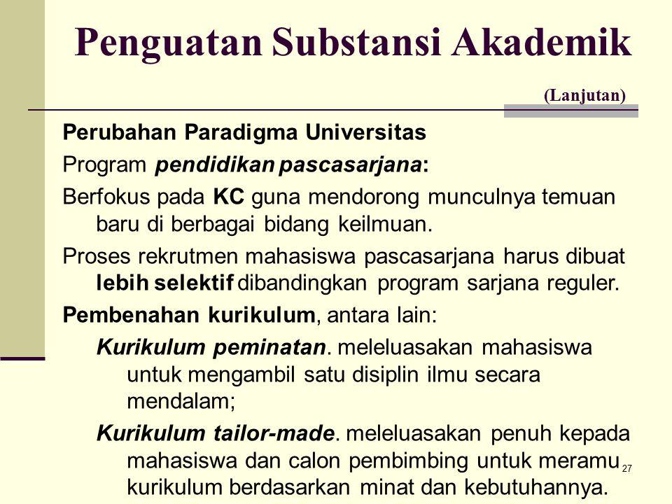 27 Penguatan Substansi Akademik (Lanjutan) Perubahan Paradigma Universitas Program pendidikan pascasarjana: Berfokus pada KC guna mendorong munculnya temuan baru di berbagai bidang keilmuan.