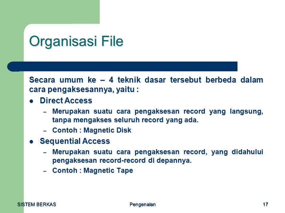 SISTEM BERKAS Pengenalan17 Organisasi File Secara umum ke – 4 teknik dasar tersebut berbeda dalam cara pengaksesannya, yaitu : Direct Access Direct Ac