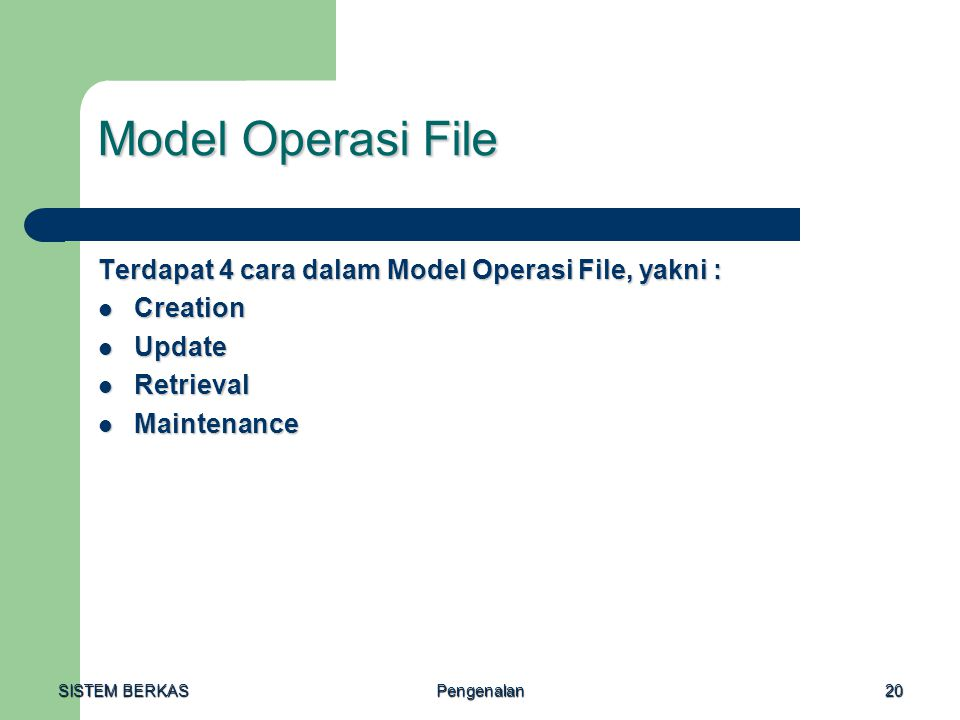 SISTEM BERKAS Pengenalan20 Model Operasi File Terdapat 4 cara dalam Model Operasi File, yakni : Creation Creation Update Update Retrieval Retrieval Maintenance Maintenance