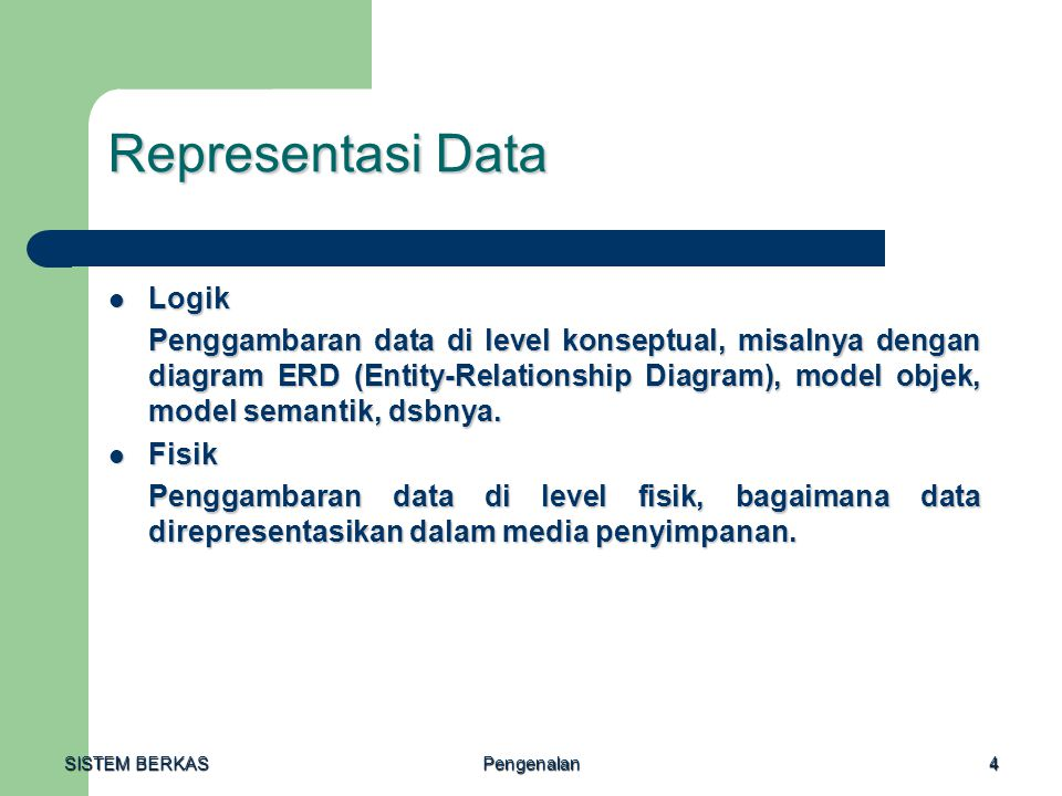 SISTEM BERKAS Pengenalan4 Representasi Data Logik Logik Penggambaran data di level konseptual, misalnya dengan diagram ERD (Entity-Relationship Diagra