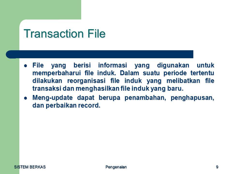 SISTEM BERKAS Pengenalan9 Transaction File File yang berisi informasi yang digunakan untuk memperbaharui file induk. Dalam suatu periode tertentu dila