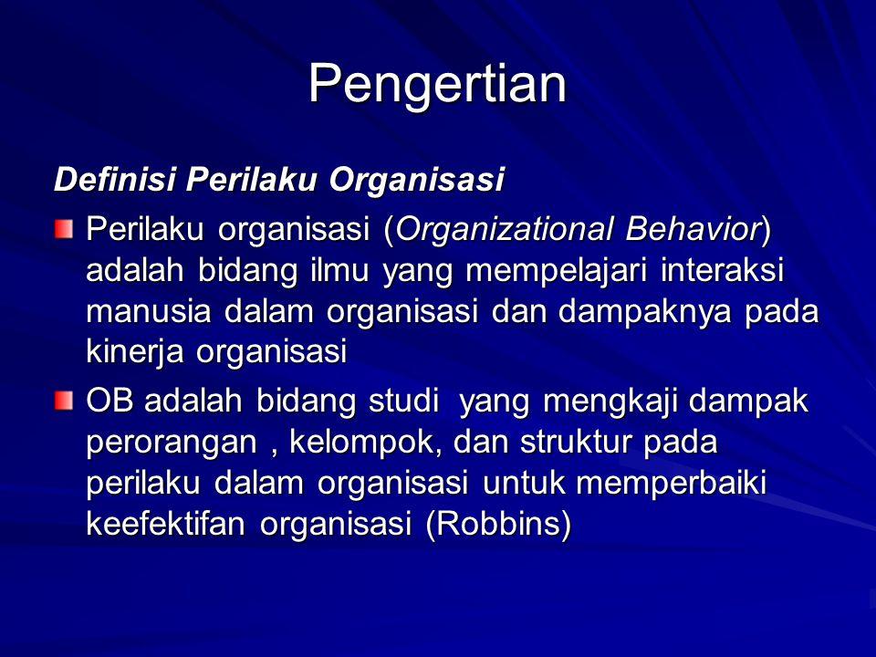 Pengertian Definisi Perilaku Organisasi Perilaku organisasi (Organizational Behavior) adalah bidang ilmu yang mempelajari interaksi manusia dalam organisasi dan dampaknya pada kinerja organisasi OB adalah bidang studi yang mengkaji dampak perorangan, kelompok, dan struktur pada perilaku dalam organisasi untuk memperbaiki keefektifan organisasi (Robbins)