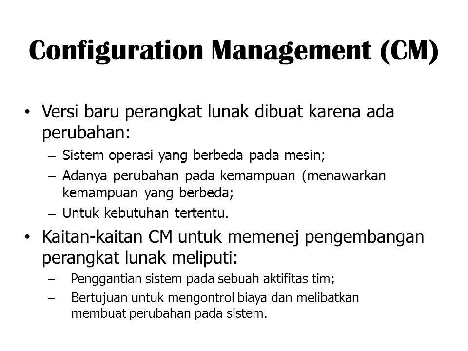 Configuration Management (CM) Versi baru perangkat lunak dibuat karena ada perubahan: – Sistem operasi yang berbeda pada mesin; – Adanya perubahan pad