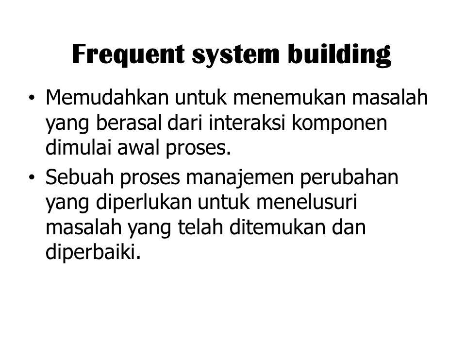 Frequent system building Memudahkan untuk menemukan masalah yang berasal dari interaksi komponen dimulai awal proses. Sebuah proses manajemen perubaha