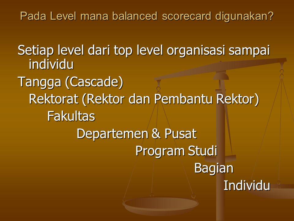 Pada Level mana balanced scorecard digunakan? Setiap level dari top level organisasi sampai individu Tangga (Cascade) Rektorat (Rektor dan Pembantu Re