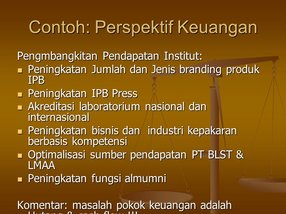 Contoh: Perspektif Keuangan Pengmbangkitan Pendapatan Institut: Peningkatan Jumlah dan Jenis branding produk IPB Peningkatan Jumlah dan Jenis branding