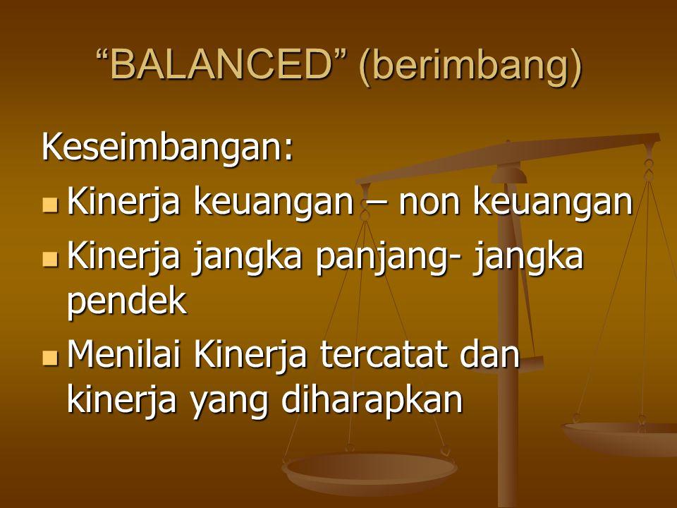 """BALANCED"" (berimbang) Keseimbangan: Kinerja keuangan – non keuangan Kinerja keuangan – non keuangan Kinerja jangka panjang- jangka pendek Kinerja jan"