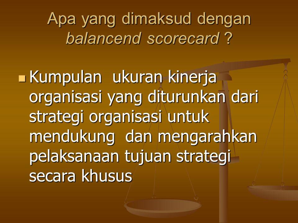 Apa yang dimaksud dengan balancend scorecard ? Kumpulan ukuran kinerja organisasi yang diturunkan dari strategi organisasi untuk mendukung dan mengara